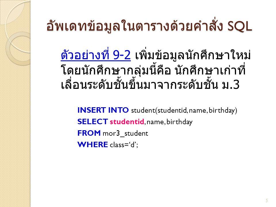 อัพเดทข้อมูลในตารางด้วยคำสั่ง SQL ตัวอย่างที่ 9-2 เพิ่มข้อมูลนักศึกษาใหม่ โดยนักศึกษากลุ่มนี้คือ นักศึกษาเก่าที่ เลื่อนระดับชั้นขึ้นมาจากระดับชั้น ม.3 INSERT INTO student(studentid, name, birthday) SELECT studentid, name, birthday FROM mor3_student WHERE class='d'; 5