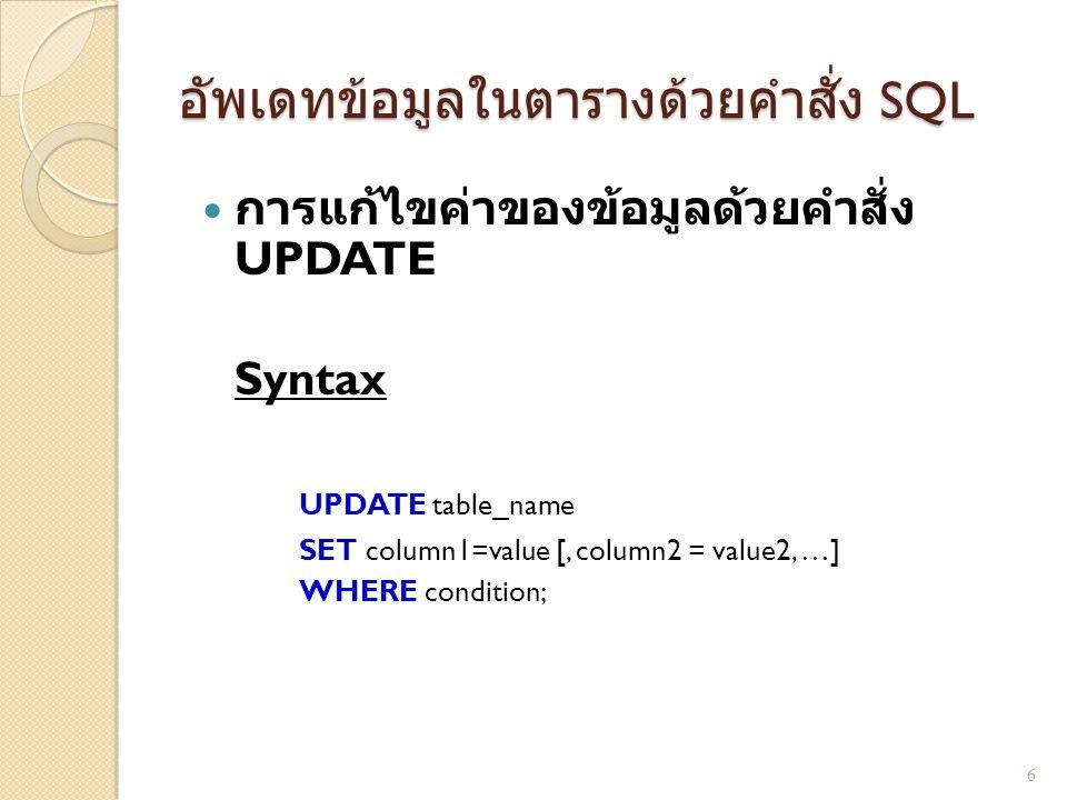 อัพเดทข้อมูลในตารางด้วยคำสั่ง SQL  การแก้ไขค่าของข้อมูลด้วยคำสั่ง UPDATE Syntax UPDATE table_name SET column1=value [, column2 = value2, …] WHERE condition; 6