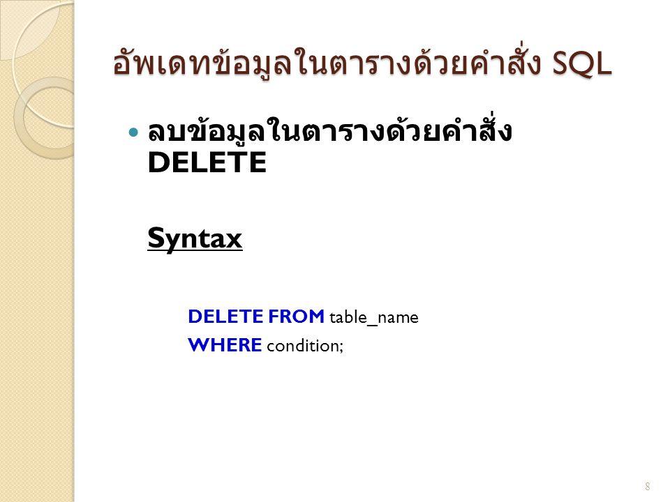 อัพเดทข้อมูลในตารางด้วยคำสั่ง SQL  ลบข้อมูลในตารางด้วยคำสั่ง DELETE Syntax DELETE FROM table_name WHERE condition; 8