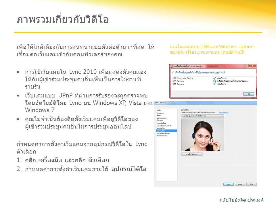 ภาพรวมเกี่ยวกับวิดีโอ เพื่อให้ใกล้เคียงกับการสนทนาแบบตัวต่อตัวมากที่สุด ให้ เชื่อมต่อเว็บแคมเข้ากับคอมพิวเตอร์ของคุณ •การใช้เว็บแคมใน Lync 2010 เพื่อแ