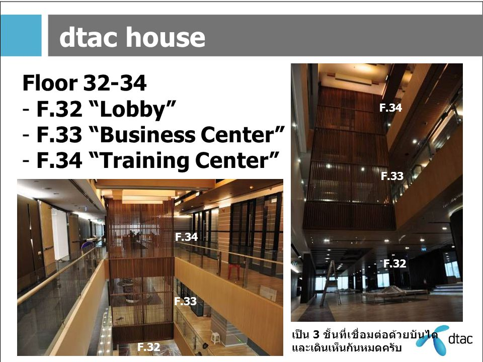"dtac house Floor 32-34 - F.32 ""Lobby"" - F.33 ""Business Center"" - F.34 ""Training Center"" F.32 F.33 F.34 F.32 F.33 F.34 เป็น 3 ชั้นที่เชื่อมต่อด้วยบันได"