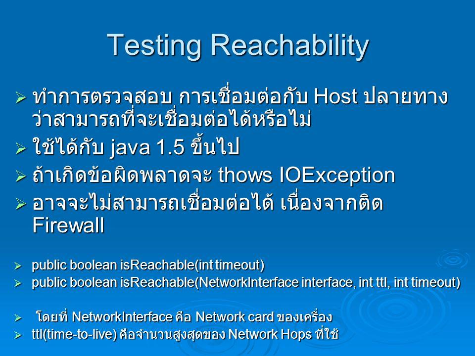 Testing Reachability  ทำการตรวจสอบ การเชื่อมต่อกับ Host ปลายทาง ว่าสามารถที่จะเชื่อมต่อได้หรือไม่  ใช้ได้กับ java 1.5 ขึ้นไป  ถ้าเกิดข้อผิดพลาดจะ thows IOException  อาจจะไม่สามารถเชื่อมต่อได้ เนื่องจากติด Firewall  public boolean isReachable(int timeout)  public boolean isReachable(NetworkInterface interface, int ttl, int timeout)  โดยที่ NetworkInterface คือ Network card ของเครื่อง  ttl(time-to-live) คือจำนวนสูงสุดของ Network Hops ที่ใช้