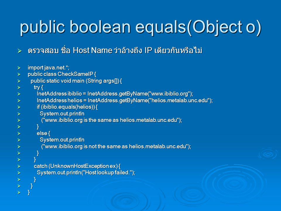 public boolean equals(Object o)  ตรวจสอบ ชื่อ Host Name ว่าอ้างถึง IP เดียวกันหรือไม่  import java.net.*;  public class CheckSameIP {  public static void main (String args[]) {  try {  InetAddress ibiblio = InetAddress.getByName( www.ibiblio.org );  InetAddress helios = InetAddress.getByName( helios.metalab.unc.edu );  if (ibiblio.equals(helios)) {  System.out.println  ( www.ibiblio.org is the same as helios.metalab.unc.edu );  }  else {  System.out.println  ( www.ibiblio.org is not the same as helios.metalab.unc.edu );  }  catch (UnknownHostException ex) {  System.out.println( Host lookup failed. );  }