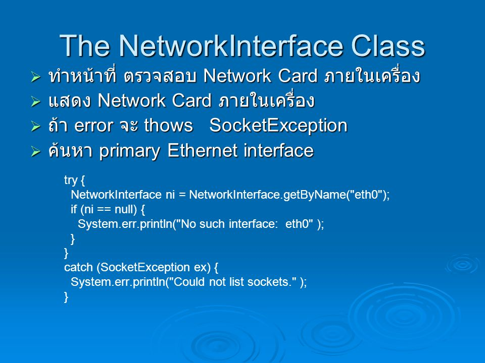 The NetworkInterface Class  ทำหน้าที่ ตรวจสอบ Network Card ภายในเครื่อง  แสดง Network Card ภายในเครื่อง  ถ้า error จะ thows SocketException  ค้นหา primary Ethernet interface try { NetworkInterface ni = NetworkInterface.getByName( eth0 ); if (ni == null) { System.err.println( No such interface: eth0 ); } catch (SocketException ex) { System.err.println( Could not list sockets. ); }