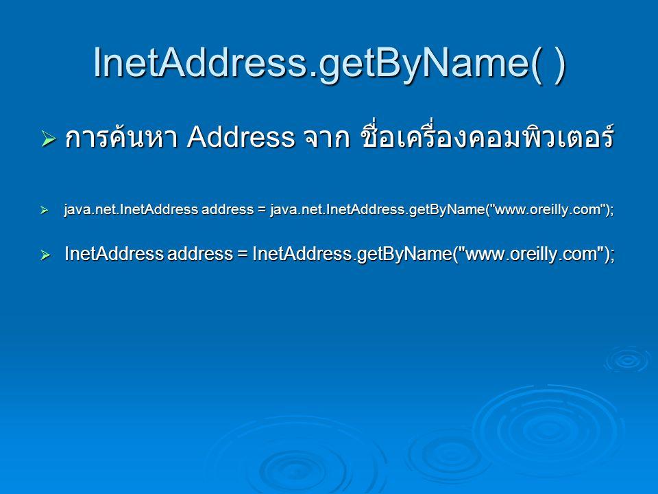 InetAddress.getByName( )  การค้นหา Address จาก ชื่อเครื่องคอมพิวเตอร์  java.net.InetAddress address = java.net.InetAddress.getByName( www.oreilly.com );  InetAddress address = InetAddress.getByName( www.oreilly.com );