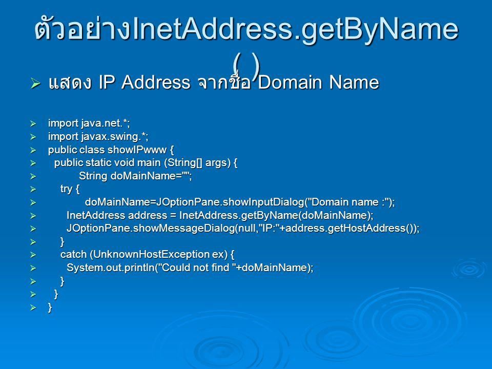 ตัวอย่าง InetAddress.getByName ( )  แสดง IP Address จากชื่อ Domain Name  import java.net.*;  import javax.swing.*;  public class showIPwww {  public static void main (String[] args) {  String doMainName= ;  try {  doMainName=JOptionPane.showInputDialog( Domain name : );  InetAddress address = InetAddress.getByName(doMainName);  JOptionPane.showMessageDialog(null, IP: +address.getHostAddress());  }  catch (UnknownHostException ex) {  System.out.println( Could not find +doMainName);  }