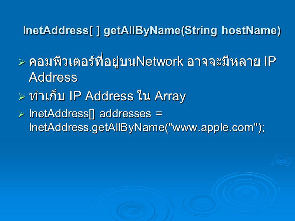 InetAddress[ ] getAllByName(String hostName)  ทำการแสดง IP Address ของ Microsoft.com  import java.net.*;  public class AllAddressesOfMicrosoft {  public static void main (String[] args) {  try {  InetAddress[] addresses =  InetAddress.getAllByName( www.microsoft.com );  for (int i = 0; i < addresses.length; i++) {  System.out.println(addresses[i]);  }  catch (UnknownHostException ex) {  System.out.println( Could not find www.microsoft.com );  }