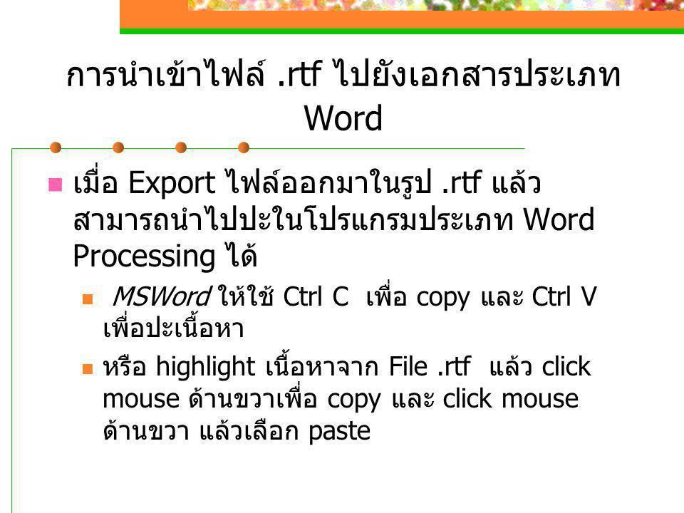 การนำเข้าไฟล์.rtf ไปยังเอกสารประเภท Word  เมื่อ Export ไฟล์ออกมาในรูป.rtf แล้ว สามารถนำไปปะในโปรแกรมประเภท Word Processing ได้  MSWord ให้ใช้ Ctrl C