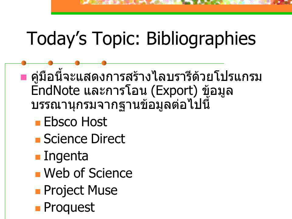 Today's Topic: Bibliographies  คู่มือนี้จะแสดงการสร้างไลบรารีด้วยโปรแกรม EndNote และการโอน (Export) ข้อมูล บรรณานุกรมจากฐานข้อมูลต่อไปนี้  Ebsco Hos
