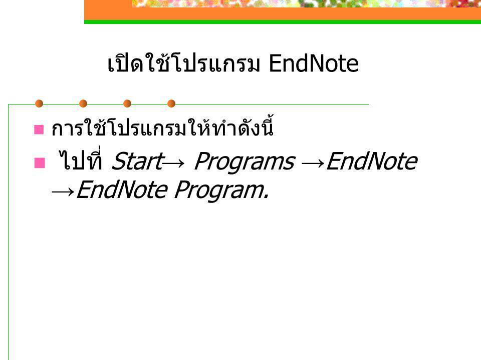 เปิดใช้โปรแกรม EndNote  การใช้โปรแกรมให้ทำดังนี้  ไปที่ Start → Programs → EndNote → EndNote Program.