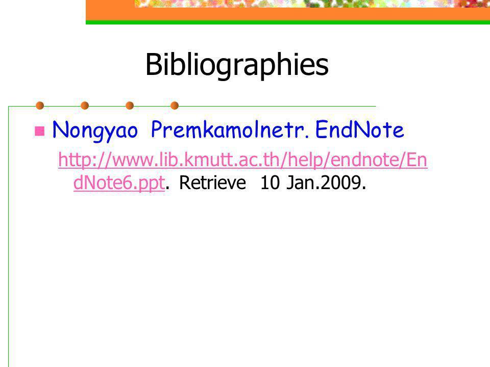 Bibliographies  Nongyao Premkamolnetr. EndNote http://www.lib.kmutt.ac.th/help/endnote/En dNote6.ppthttp://www.lib.kmutt.ac.th/help/endnote/En dNote6