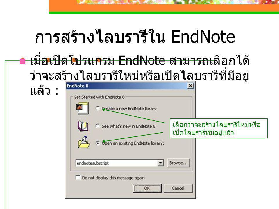การสร้างไลบรารีใน EndNote  เมื่อเปิดโปรแกรม EndNote สามารถเลือกได้ ว่าจะสร้างไลบรารีใหม่หรือเปิดไลบรารีที่มีอยู่ แล้ว : เลือกว่าจะสร้างไลบรารีใหม่หรื