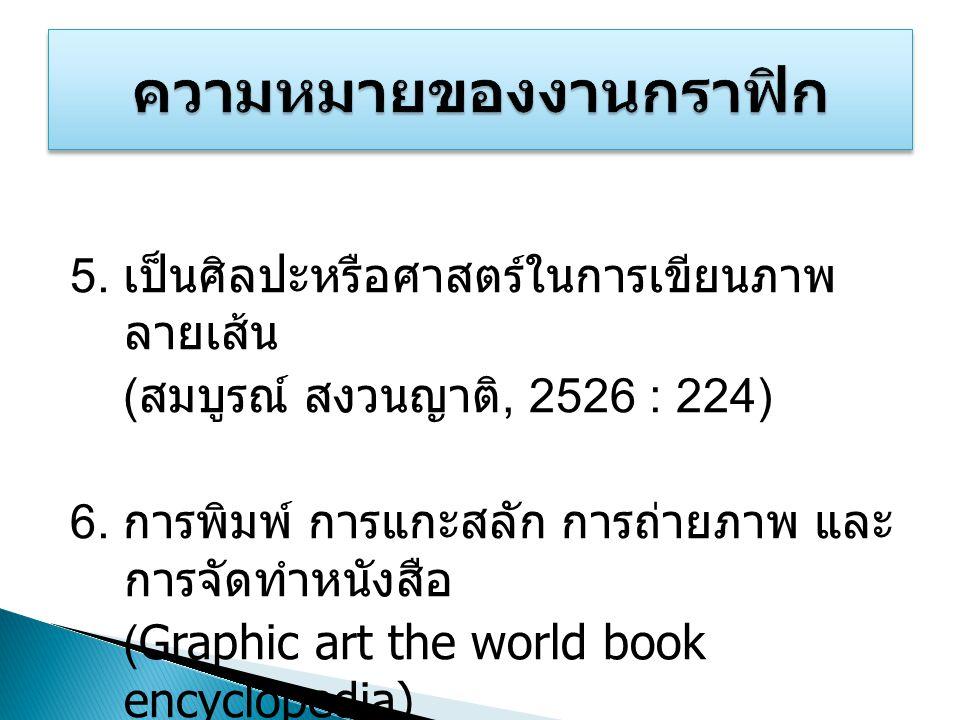 5. เป็นศิลปะหรือศาสตร์ในการเขียนภาพ ลายเส้น ( สมบูรณ์ สงวนญาติ, 2526 : 224) 6. การพิมพ์ การแกะสลัก การถ่ายภาพ และ การจัดทำหนังสือ ( Graphic art the wo