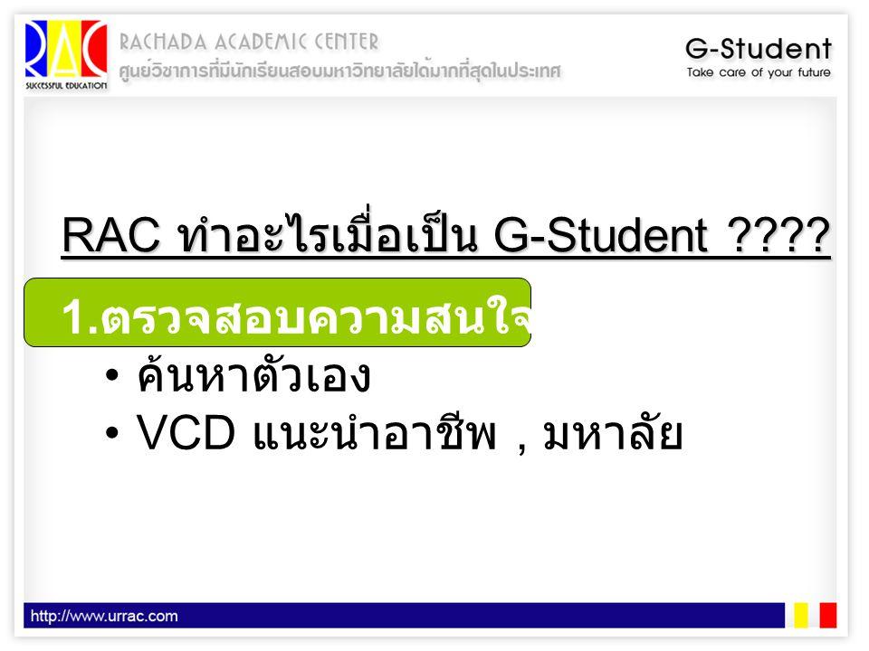 RAC ทำอะไรเมื่อเป็น G-Student ???? 1. ตรวจสอบความสนใจของน้องๆ • ค้นหาตัวเอง •VCD แนะนำอาชีพ, มหาลัย