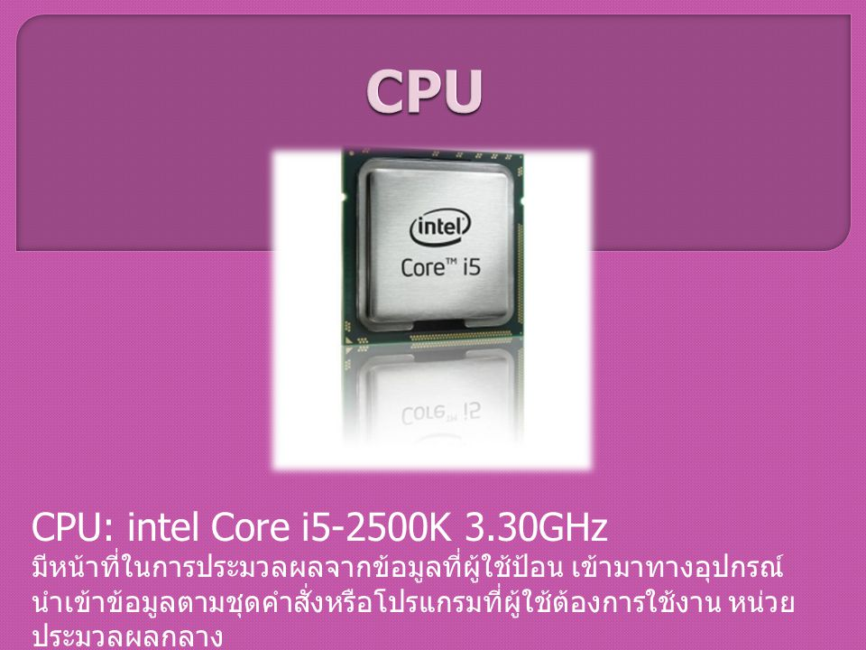 CPU: intel Core i5-2500K 3.30GHz มีหน้าที่ในการประมวลผลจากข้อมูลที่ผู้ใช้ป้อน เข้ามาทางอุปกรณ์ นำเข้าข้อมูลตามชุดคำสั่งหรือโปรแกรมที่ผู้ใช้ต้องการใช้ง