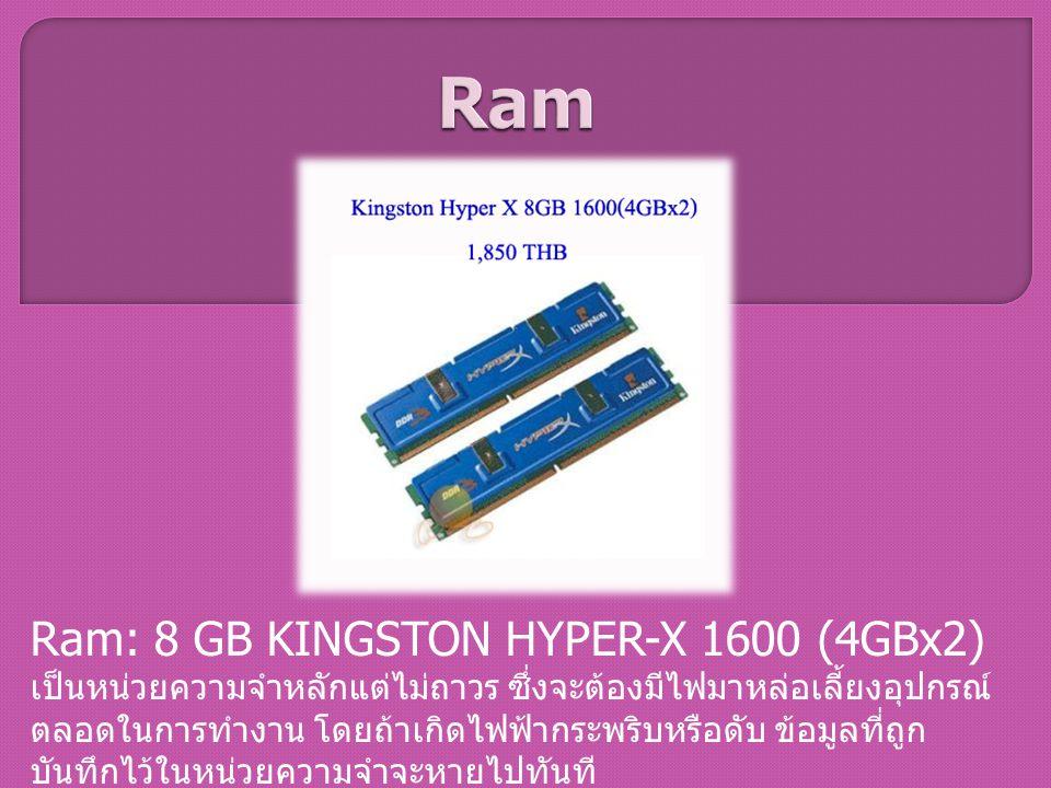 Ram: 8 GB KINGSTON HYPER-X 1600 (4GBx2) เป็นหน่วยความจำหลักแต่ไม่ถาวร ซึ่งจะต้องมีไฟมาหล่อเลี้ยงอุปกรณ์ ตลอดในการทำงาน โดยถ้าเกิดไฟฟ้ากระพริบหรือดับ ข