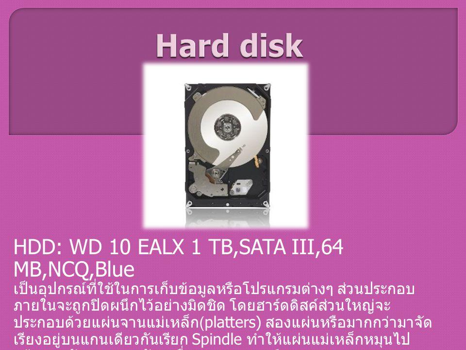 HDD: WD 10 EALX 1 TB,SATA III,64 MB,NCQ,Blue เป็นอุปกรณ์ที่ใช้ในการเก็บข้อมูลหรือโปรแกรมต่างๆ ส่วนประกอบ ภายในจะถูกปิดผนึกไว้อย่างมิดชิด โดยฮาร์ดดิสค์