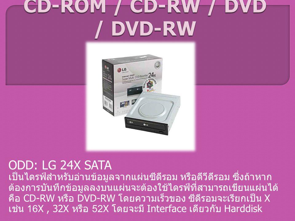 ODD: LG 24X SATA เป็นไดรฟ์สำหรับอ่านข้อมูลจากแผ่นซีดีรอม หรือดีวีดีรอม ซึ่งถ้าหาก ต้องการบันทึกข้อมูลลงบนแผ่นจะต้องใช้ไดรฟ์ที่สามารถเขียนแผ่นได้ คือ C
