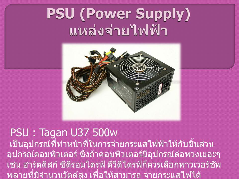 PSU : Tagan U37 500w เป็นอุปกรณ์ที่ทำหน้าที่ในการจ่ายกระแสไฟฟ้าให้กับชิ้นส่วน อุปกรณ์คอมพิวเตอร์ ซึ่งถ้าคอมพิวเตอร์มีอุปกรณ์ต่อพวงเยอะๆ เช่น ฮาร์ดดิสก
