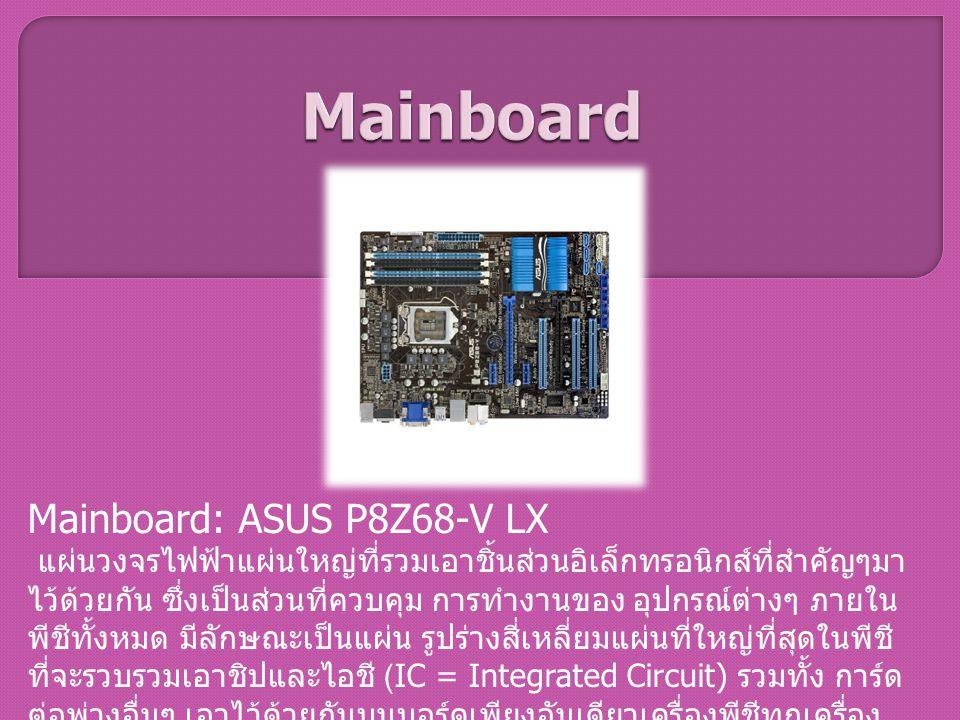 Mainboard: ASUS P8Z68-V LX แผ่นวงจรไฟฟ้าแผ่นใหญ่ที่รวมเอาชิ้นส่วนอิเล็กทรอนิกส์ที่สำคัญๆมา ไว้ด้วยกัน ซึ่งเป็นส่วนที่ควบคุม การทำงานของ อุปกรณ์ต่างๆ ภ
