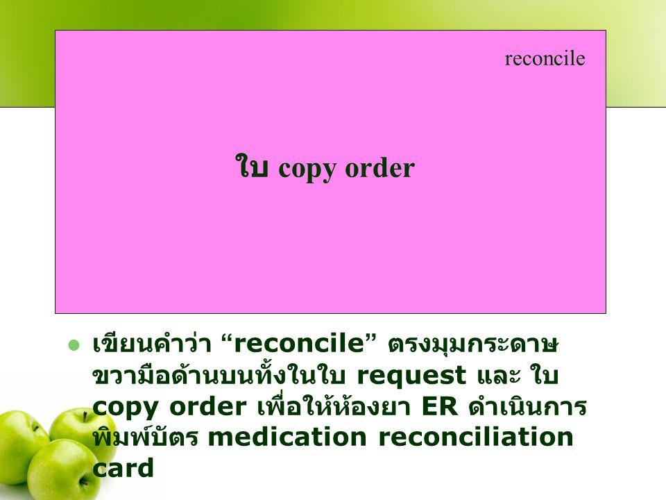 """ เขียนคำว่า """" reconcile """" ตรงมุมกระดาษ ขวามือด้านบนทั้งในใบ request และ ใบ copy order เพื่อให้ห้องยา ER ดำเนินการ พิมพ์บัตร medication reconciliation"""