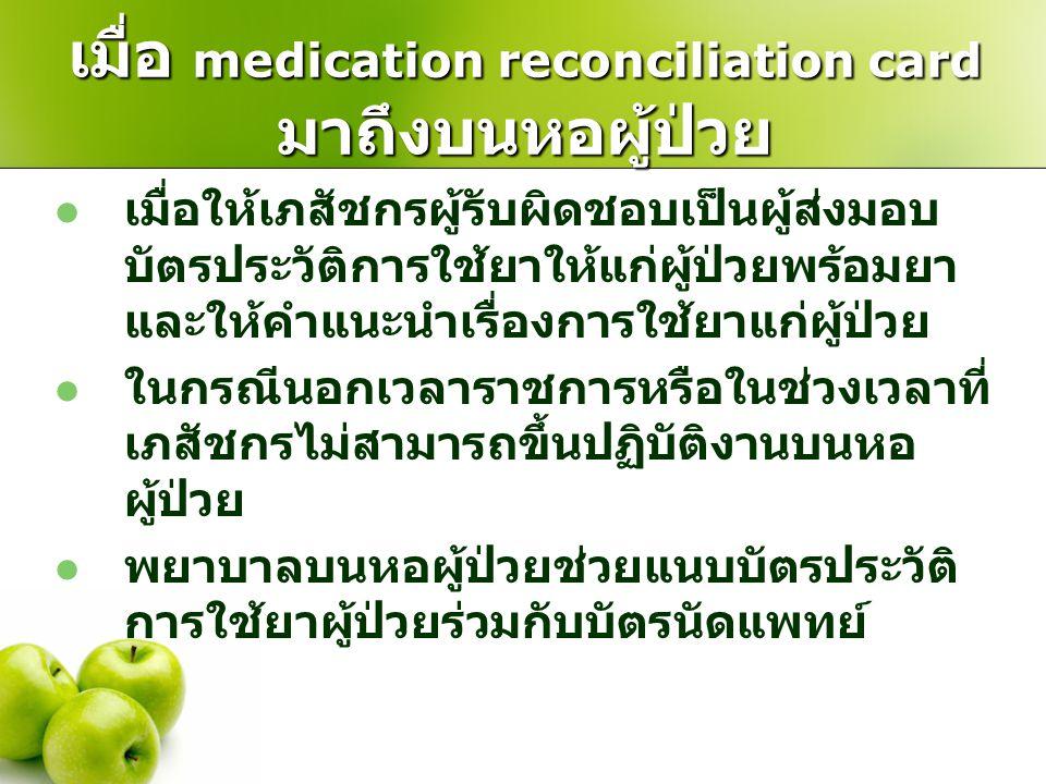เมื่อ medication reconciliation card มาถึงบนหอผู้ป่วย  เมื่อให้เภสัชกรผู้รับผิดชอบเป็นผู้ส่งมอบ บัตรประวัติการใช้ยาให้แก่ผู้ป่วยพร้อมยา และให้คำแนะนำ