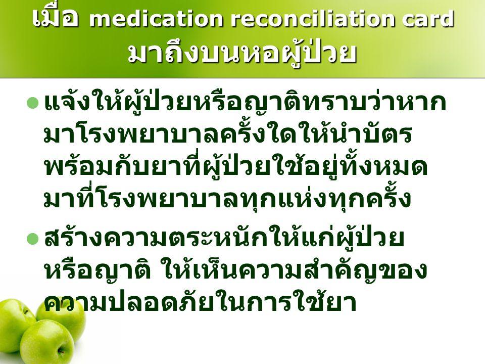 เมื่อ medication reconciliation card มาถึงบนหอผู้ป่วย  แจ้งให้ผู้ป่วยหรือญาติทราบว่าหาก มาโรงพยาบาลครั้งใดให้นำบัตร พร้อมกับยาที่ผู้ป่วยใช้อยู่ทั้งหม