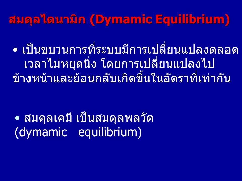 • เป็นขบวนการที่ระบบมีการเปลี่ยนแปลงตลอด เวลาไม่หยุดนิ่ง โดยการเปลี่ยนแปลงไป ข้างหน้าและย้อนกลับเกิดขึ้นในอัตราที่เท่ากัน สมดุลไดนามิก (Dymamic Equili