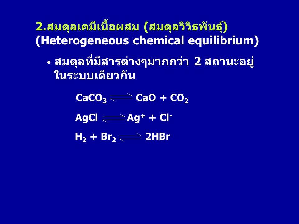 2.สมดุลเคมีเนื้อผสม (สมดุลวิวิธพันธุ์) (Heterogeneous chemical equilibrium) • สมดุลที่มีสารต่างๆมากกว่า 2 สถานะอยู่ ในระบบเดียวกัน CaCO 3 CaO + CO 2 A