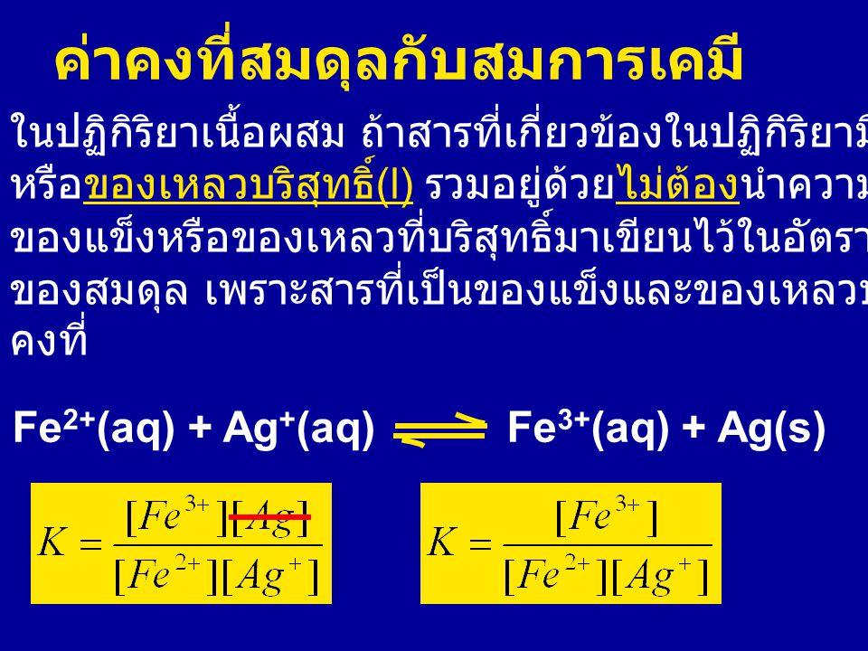 ค่าคงที่สมดุลกับสมการเคมี ในปฏิกิริยาเนื้อผสม ถ้าสารที่เกี่ยวข้องในปฏิกิริยามีของแข็ง (s)) หรือของเหลวบริสุทธิ์ (l) รวมอยู่ด้วยไม่ต้องนำความเข้มข้นของ