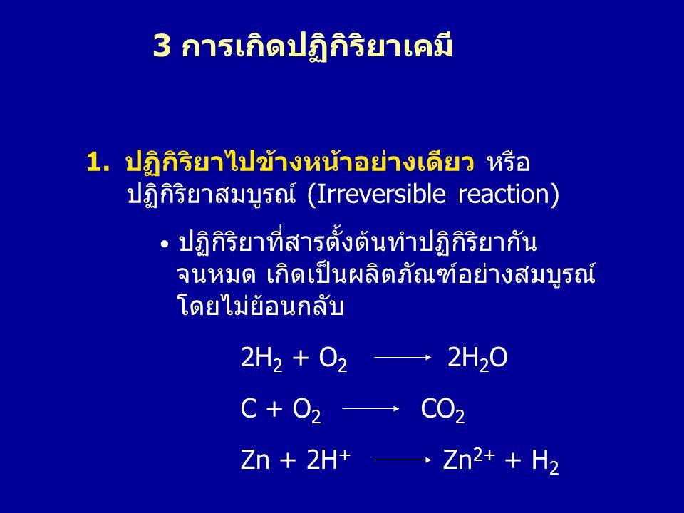 1.ปฏิกิริยาไปข้างหน้าอย่างเดียว หรือ ปฏิกิริยาสมบูรณ์ (Irreversible reaction) 2H 2 + O 2 2H 2 O • ปฏิกิริยาที่สารตั้งต้นทำปฏิกิริยากัน จนหมด เกิดเป็นผ