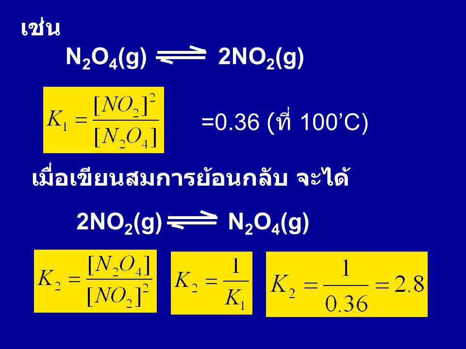 N 2 O 4 (g) 2NO 2 (g) เช่น =0.36 ( ที่ 100'C) เมื่อเขียนสมการย้อนกลับ จะได้ 2NO 2 (g) N 2 O 4 (g)