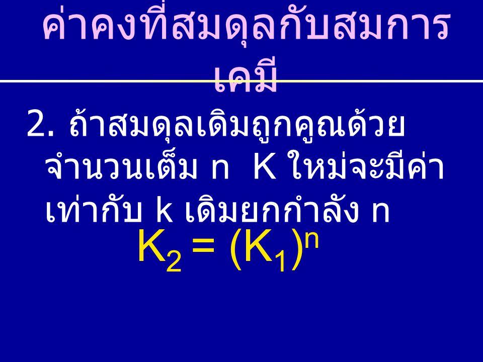 2. ถ้าสมดุลเดิมถูกคูณด้วย จำนวนเต็ม n K ใหม่จะมีค่า เท่ากับ k เดิมยกกำลัง n ค่าคงที่สมดุลกับสมการ เคมี K 2 = (K 1 ) n