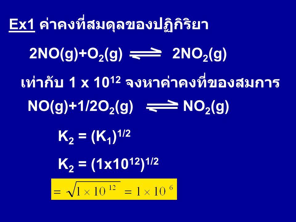 Ex1 ค่าคงที่สมดุลของปฏิกิริยา 2NO(g)+O 2 (g) 2NO 2 (g) เท่ากับ 1 x 10 12 จงหาค่าคงที่ของสมการ NO(g)+1/2O 2 (g) NO 2 (g) K 2 = (K 1 ) 1/2 K 2 = (1x10 1