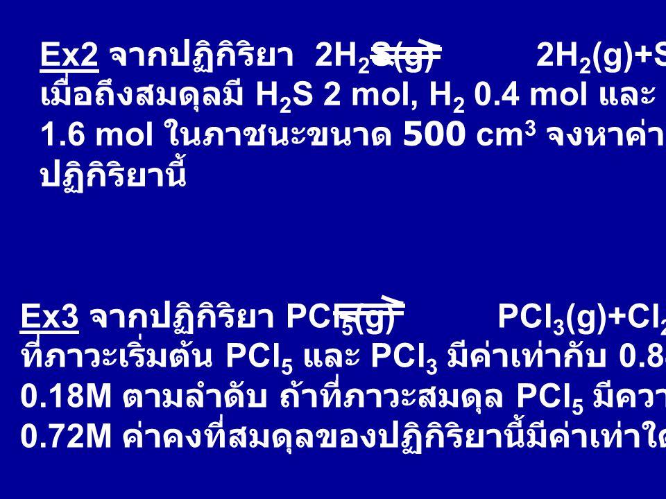 Ex2 จากปฏิกิริยา 2H 2 S(g) 2H 2 (g)+S 2 (g) เมื่อถึงสมดุลมี H 2 S 2 mol, H 2 0.4 mol และ S 2 1.6 mol ในภาชนะขนาด 500 cm 3 จงหาค่าคงที่สมดุลของ ปฏิกิริ