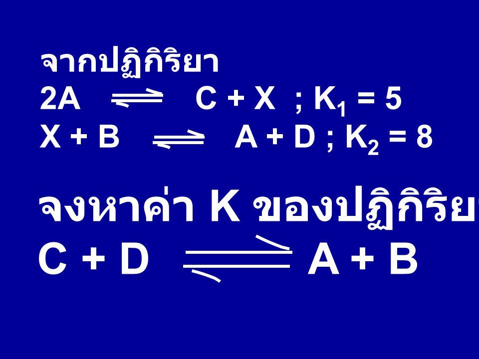 จากปฏิกิริยา 2A C + X ; K 1 = 5 X + B A + D ; K 2 = 8 จงหาค่า K ของปฏิกิริยา C + D A + B