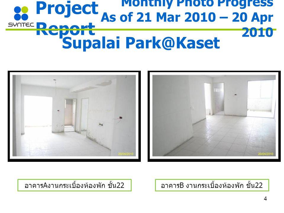 4 Project Report Supalai Park@Kaset อาคาร A งานกระเบื้องห้องพัก ชั้น 22 อาคาร B งานกระเบื้องห้องพัก ชั้น 22 Monthly Photo Progress As of 21 Mar 2010 – 20 Apr 2010