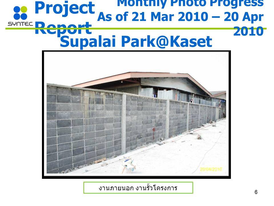 6 Project Report Supalai Park@Kaset งานภายนอก งานรั้วโครงการ Monthly Photo Progress As of 21 Mar 2010 – 20 Apr 2010