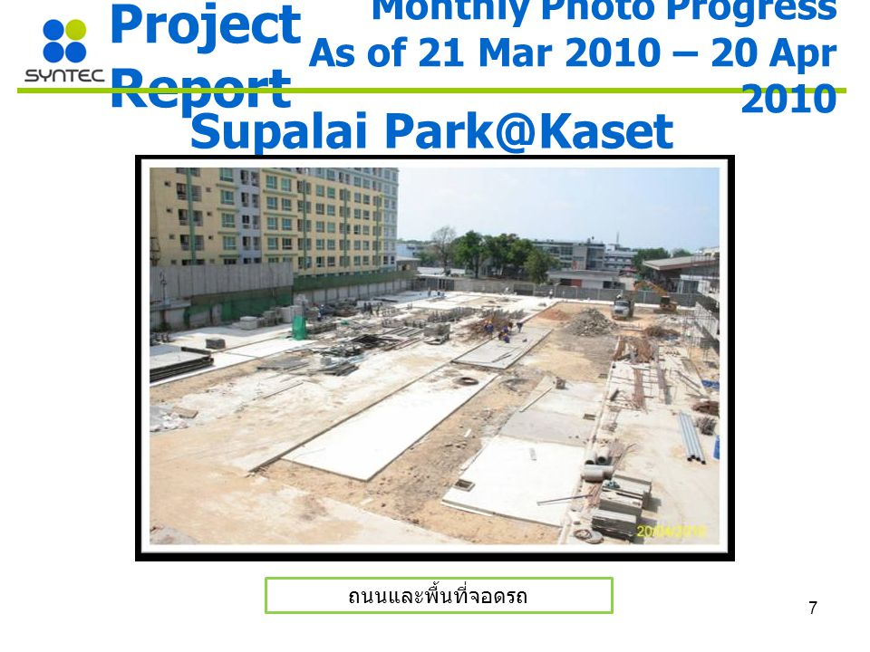 7 Project Report Supalai Park@Kaset ถนนและพื้นที่จอดรถ Monthly Photo Progress As of 21 Mar 2010 – 20 Apr 2010
