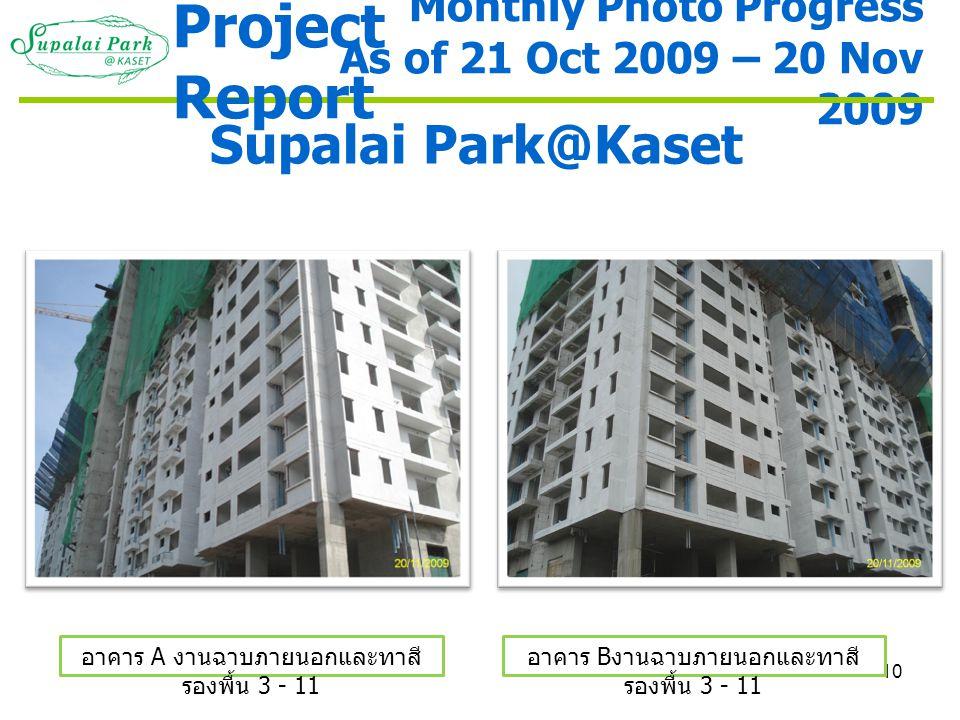 10 Monthly Photo Progress As of 21 Oct 2009 – 20 Nov 2009 Supalai Park@Kaset อาคาร A งานฉาบภายนอกและทาสี รองพื้น 3 - 11 อาคาร B งานฉาบภายนอกและทาสี รอ