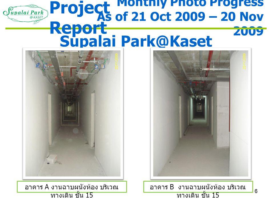 6 Monthly Photo Progress As of 21 Oct 2009 – 20 Nov 2009 Supalai Park@Kaset อาคาร A งานฉาบผนังห้อง บริเวณ ทางเดิน ชั้น 15 อาคาร B งานฉาบผนังห้อง บริเว