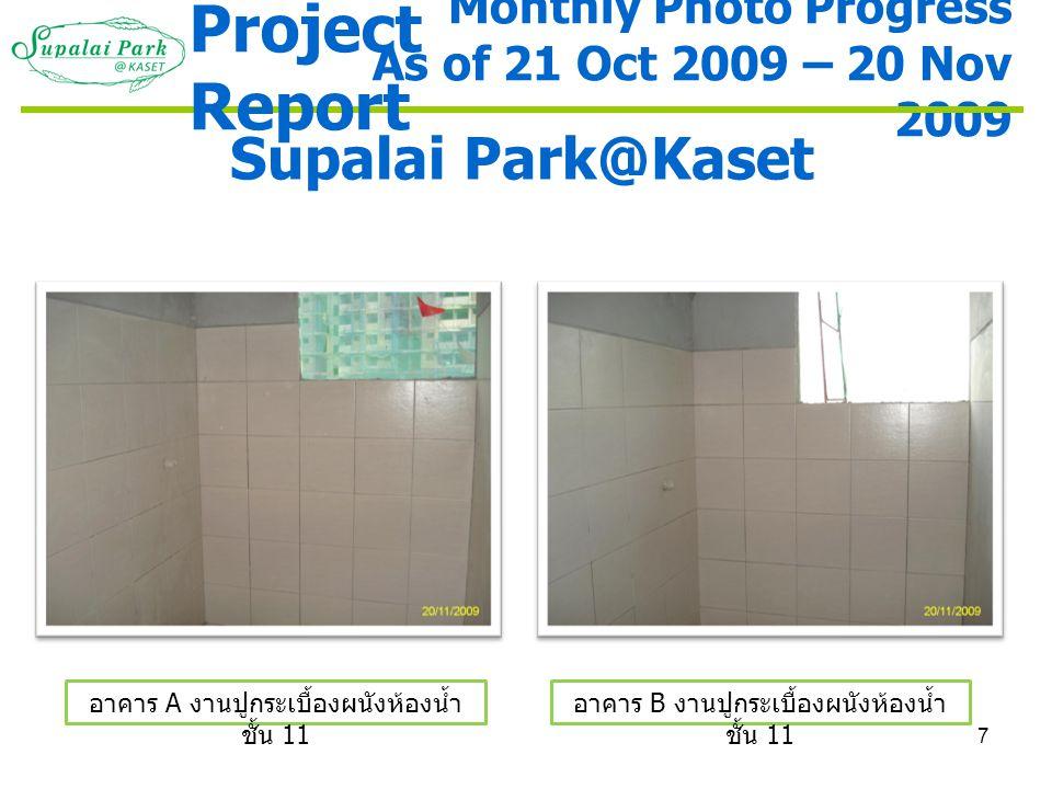 7 Monthly Photo Progress As of 21 Oct 2009 – 20 Nov 2009 Supalai Park@Kaset อาคาร A งานปูกระเบื้องผนังห้องน้ำ ชั้น 11 อาคาร B งานปูกระเบื้องผนังห้องน้