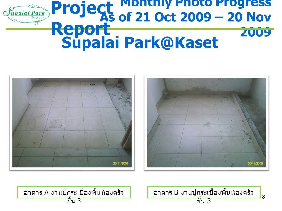 8 Monthly Photo Progress As of 21 Oct 2009 – 20 Nov 2009 Supalai Park@Kaset อาคาร A งานปูกระเบื้องพื้นห้องครัว ชั้น 3 อาคาร B งานปูกระเบื้องพื้นห้องคร