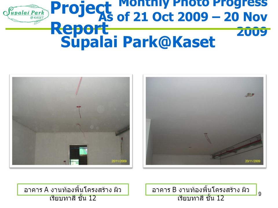 10 Monthly Photo Progress As of 21 Oct 2009 – 20 Nov 2009 Supalai Park@Kaset อาคาร A งานฉาบภายนอกและทาสี รองพื้น 3 - 11 อาคาร B งานฉาบภายนอกและทาสี รองพื้น 3 - 11 Project Report