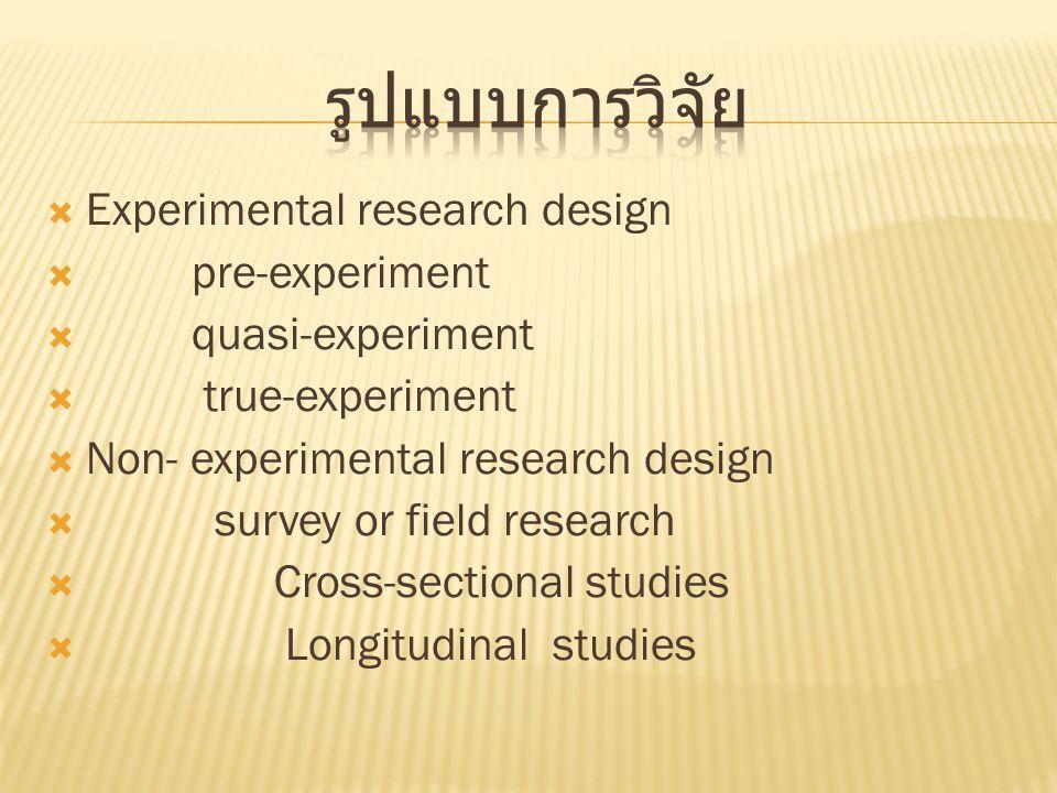  Experimental research design  pre-experiment  quasi-experiment  true-experiment  Non- experimental research design  survey or field research  Cross-sectional studies  Longitudinal studies