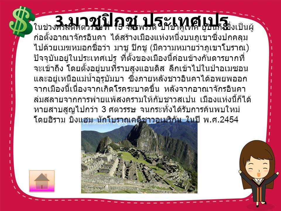 3. มาชูปิกชู ประเทศเปรู ในช่วงคริสต์ศตวรรษที่ 15 จักรพรรดิ ปาชาคูเทค ยูปันกี ซึ่งเป็นผู้ ก่อตั้งอาณาจักรอินคา ได้สร้างเมืองแห่งหนึ่งบนภูเขาซึ่งปกคลุม