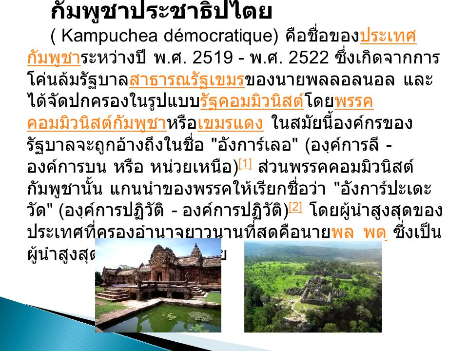 ( Kampuchea démocratique ) คือชื่อของประเทศ กัมพูชาระหว่างปี พ. ศ. 2519 - พ. ศ. 2522 ซึ่งเกิดจากการ โค่นล้มรัฐบาลสาธารณรัฐเขมรของนายพลลอลนอล และ ได้จั