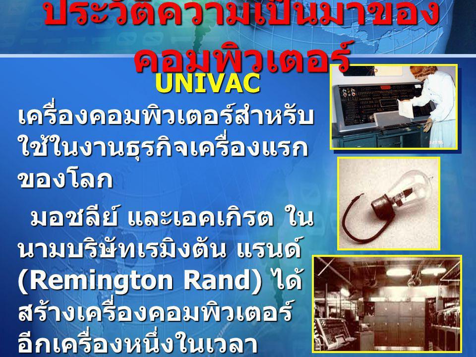 LOGO UNIVAC เครื่องคอมพิวเตอร์สำหรับ ใช้ในงานธุรกิจเครื่องแรก ของโลก UNIVAC เครื่องคอมพิวเตอร์สำหรับ ใช้ในงานธุรกิจเครื่องแรก ของโลก มอชลีย์ และเอคเกิรต ใน นามบริษัทเรมิงตัน แรนด์ (Remington Rand) ได้ สร้างเครื่องคอมพิวเตอร์ อีกเครื่องหนึ่งในเวลา ต่อมา คือ UNIVAC (Universal Automatic Computer) เพื่อใช้งานสำ มะโนประชากรของ สหรัฐอเมริกา มอชลีย์ และเอคเกิรต ใน นามบริษัทเรมิงตัน แรนด์ (Remington Rand) ได้ สร้างเครื่องคอมพิวเตอร์ อีกเครื่องหนึ่งในเวลา ต่อมา คือ UNIVAC (Universal Automatic Computer) เพื่อใช้งานสำ มะโนประชากรของ สหรัฐอเมริกา ประวัติความเป็นมาของ คอมพิวเตอร์