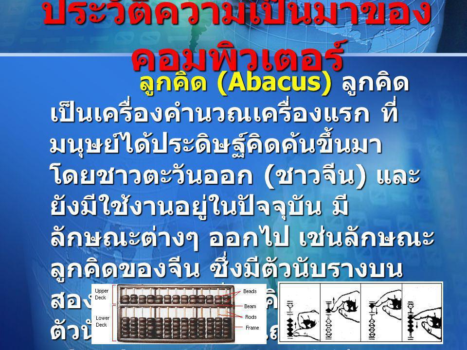 LOGO ลูกคิด (Abacus) ลูกคิด เป็นเครื่องคำนวณเครื่องแรก ที่ มนุษย์ได้ประดิษฐ์คิดค้นขึ้นมา โดยชาวตะวันออก ( ชาวจีน ) และ ยังมีใช้งานอยู่ในปัจจุบัน มี ลักษณะต่างๆ ออกไป เช่นลักษณะ ลูกคิดของจีน ซึ่งมีตัวนับรางบน สองแถว ขณะที่ลูกคิดของญี่ปุ่นมี ตัวนับรางบนเพียงแถวเดียว แม้ เป็นอุปกรณ์สมัยเก่า แต่ก็มี ความสามารถในการคำนวณเลข ได้ทุกระบบ ลูกคิด (Abacus) ลูกคิด เป็นเครื่องคำนวณเครื่องแรก ที่ มนุษย์ได้ประดิษฐ์คิดค้นขึ้นมา โดยชาวตะวันออก ( ชาวจีน ) และ ยังมีใช้งานอยู่ในปัจจุบัน มี ลักษณะต่างๆ ออกไป เช่นลักษณะ ลูกคิดของจีน ซึ่งมีตัวนับรางบน สองแถว ขณะที่ลูกคิดของญี่ปุ่นมี ตัวนับรางบนเพียงแถวเดียว แม้ เป็นอุปกรณ์สมัยเก่า แต่ก็มี ความสามารถในการคำนวณเลข ได้ทุกระบบ ประวัติความเป็นมาของ คอมพิวเตอร์