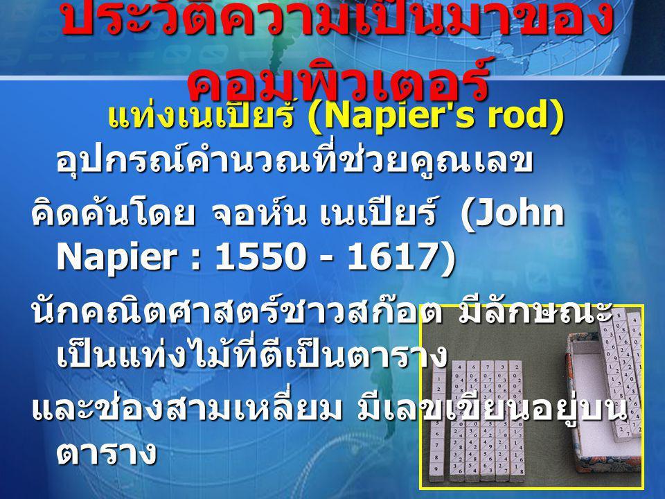 LOGO แท่งเนเปียร์ (Napier s rod) อุปกรณ์คำนวณที่ช่วยคูณเลข แท่งเนเปียร์ (Napier s rod) อุปกรณ์คำนวณที่ช่วยคูณเลข คิดค้นโดย จอห์น เนเปียร์ (John Napier : 1550 - 1617) นักคณิตศาสตร์ชาวสก๊อต มีลักษณะ เป็นแท่งไม้ที่ตีเป็นตาราง และช่องสามเหลี่ยม มีเลขเขียนอยู่บน ตาราง ประวัติความเป็นมาของ คอมพิวเตอร์